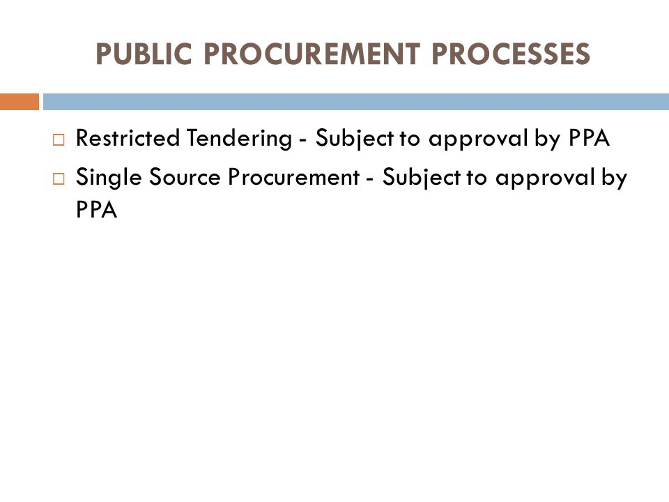 PUBLIC PROCUREMENT PROCESSES Restricted Tendering - Subject to approval by PPA Single Source Procurement - Subject to approval by PPA