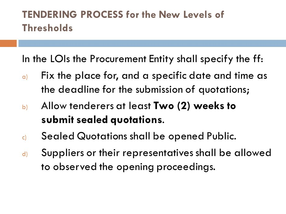 TENDERING PROCESS for the New Levels of Thresholds In the LOIs the Procurement Entity shall specify the ff: a) Fix the place for, and a specific date and time as the deadline for the submission of quotations; b) Allow tenderers at least Two (2) weeks to submit sealed quotations.