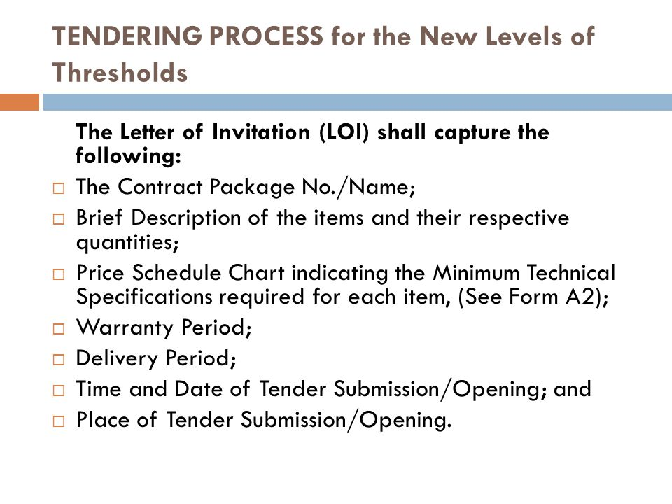 TENDERING PROCESS for the New Levels of Thresholds The Letter of Invitation (LOI) shall capture the following: The Contract Package No./Name; Brief Description of the items and their respective quantities; Price Schedule Chart indicating the Minimum Technical Specifications required for each item, (See Form A2); Warranty Period; Delivery Period; Time and Date of Tender Submission/Opening; and Place of Tender Submission/Opening.