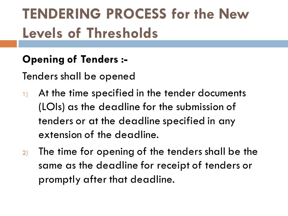 TENDERING PROCESS for the New Levels of Thresholds Opening of Tenders :- Tenders shall be opened 1) At the time specified in the tender documents (LOIs) as the deadline for the submission of tenders or at the deadline specified in any extension of the deadline.