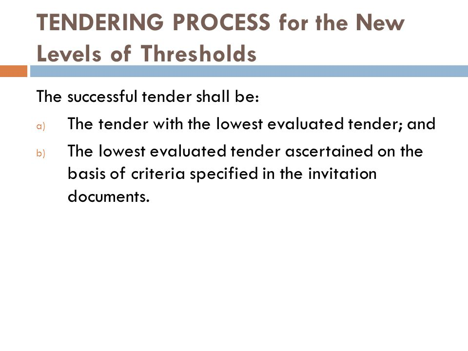 TENDERING PROCESS for the New Levels of Thresholds The successful tender shall be: a) The tender with the lowest evaluated tender; and b) The lowest evaluated tender ascertained on the basis of criteria specified in the invitation documents.