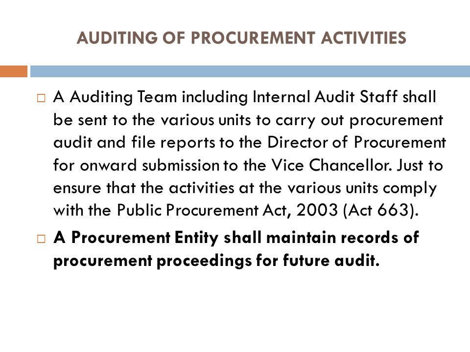 AUDITING OF PROCUREMENT ACTIVITIES A Auditing Team including Internal Audit Staff shall be sent to the various units to carry out procurement audit and file reports to the Director of Procurement for onward submission to the Vice Chancellor.