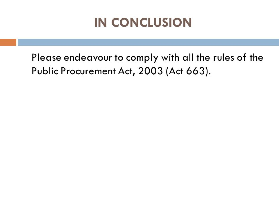 IN CONCLUSION Please endeavour to comply with all the rules of the Public Procurement Act, 2003 (Act 663).