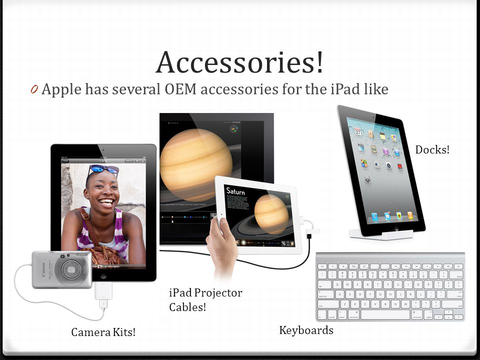 Accessories! 0 Apple has several OEM accessories for the iPad like Camera Kits! iPad Projector Cables! Docks! Keyboards