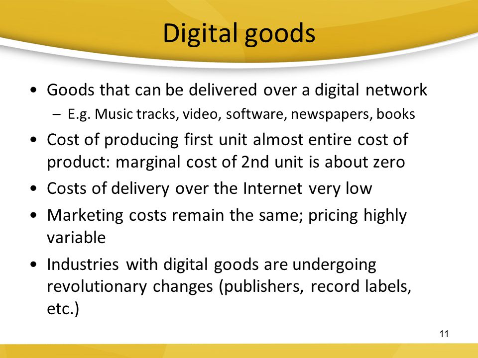 Digital goods Goods that can be delivered over a digital network –E.g. Music tracks, video, software, newspapers, books Cost of producing first unit a
