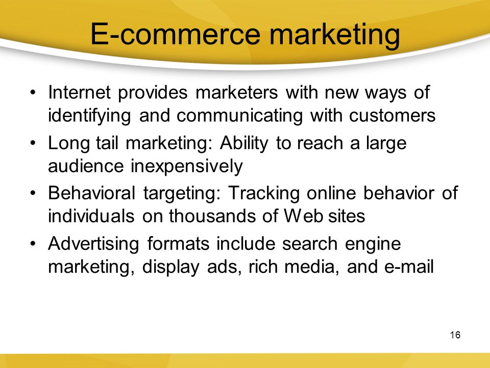 E-commerce marketing Internet provides marketers with new ways of identifying and communicating with customers Long tail marketing: Ability to reach a
