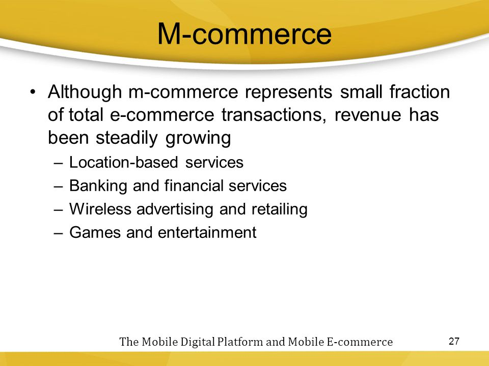 M-commerce Although m-commerce represents small fraction of total e-commerce transactions, revenue has been steadily growing –Location-based services