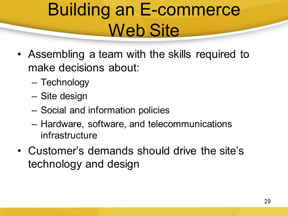 Building an E-commerce Web Site Assembling a team with the skills required to make decisions about: –Technology –Site design –Social and information p