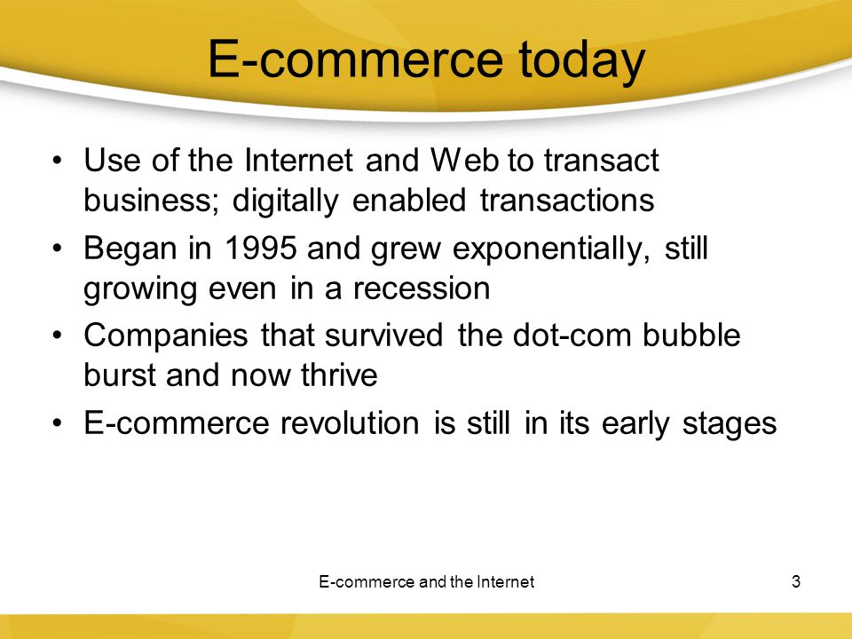 E-commerce today Use of the Internet and Web to transact business; digitally enabled transactions Began in 1995 and grew exponentially, still growing