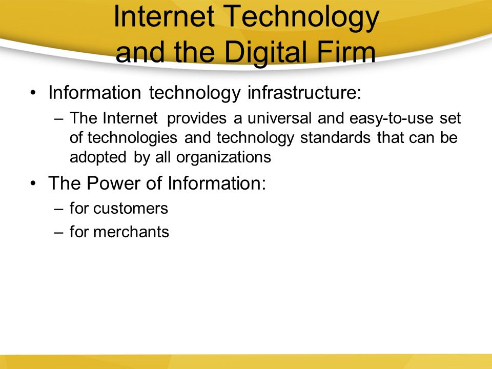 Internet Technology and the Digital Firm Information technology infrastructure: –The Internet provides a universal and easy-to-use set of technologies