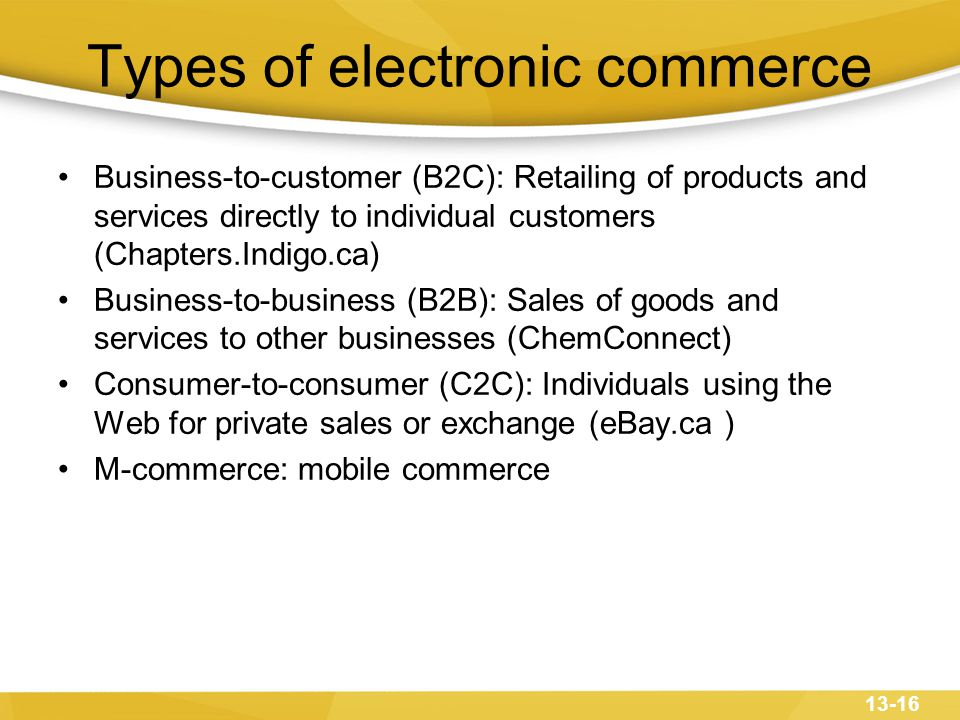 13-16 Types of electronic commerce Business-to-customer (B2C): Retailing of products and services directly to individual customers (Chapters.Indigo.ca