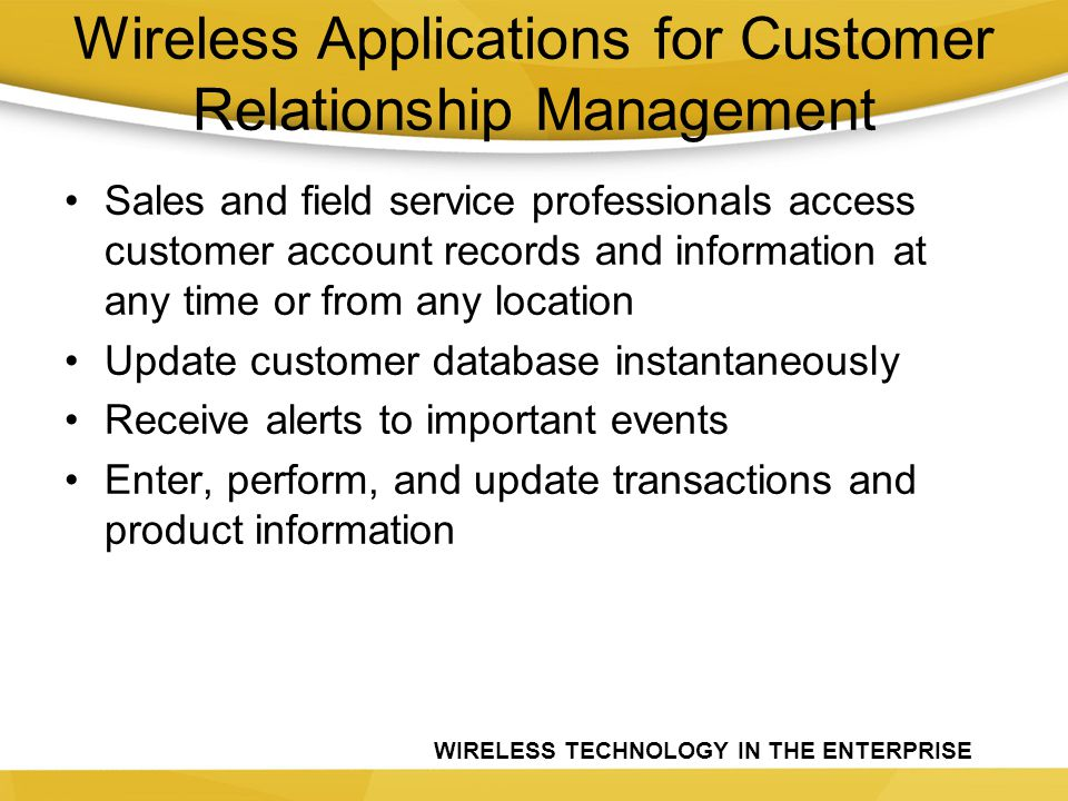 WIRELESS TECHNOLOGY IN THE ENTERPRISE Wireless Applications for Customer Relationship Management Sales and field service professionals access customer