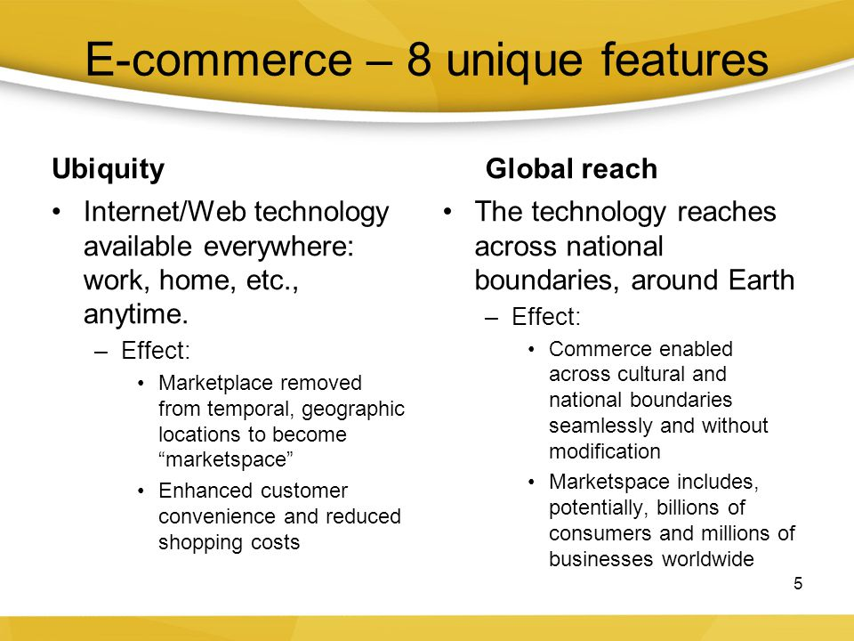 E-commerce – 8 unique features Ubiquity Internet/Web technology available everywhere: work, home, etc., anytime. –Effect: Marketplace removed from tem