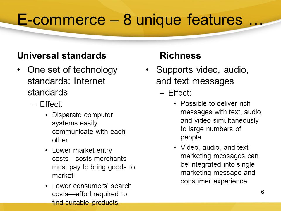 E-commerce – 8 unique features … Universal standards One set of technology standards: Internet standards –Effect: Disparate computer systems easily co
