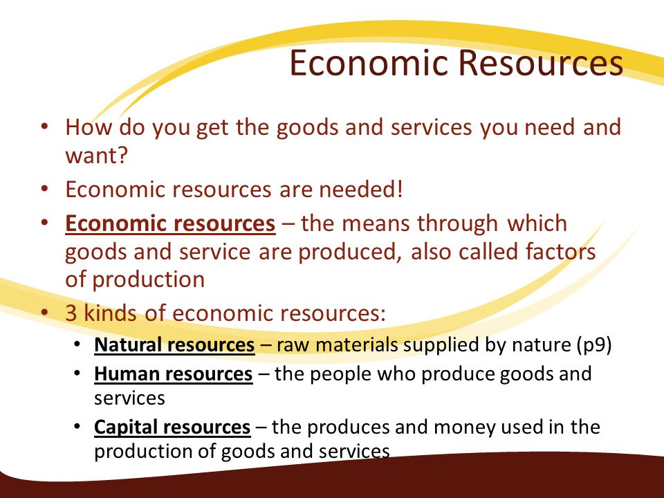 Economic Resources All economic resources have a limited supply Individuals, businesses, and even countries compete for access to and ownership of economic resources Those resources that are in very high demand or that have a limited supply will command high prices Because there is a limited amount of natural resources, there will also be a limit to the amount of goods and services that can be produced