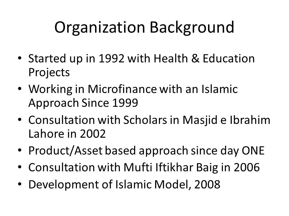 Organization Background Started up in 1992 with Health & Education Projects Working in Microfinance with an Islamic Approach Since 1999 Consultation w