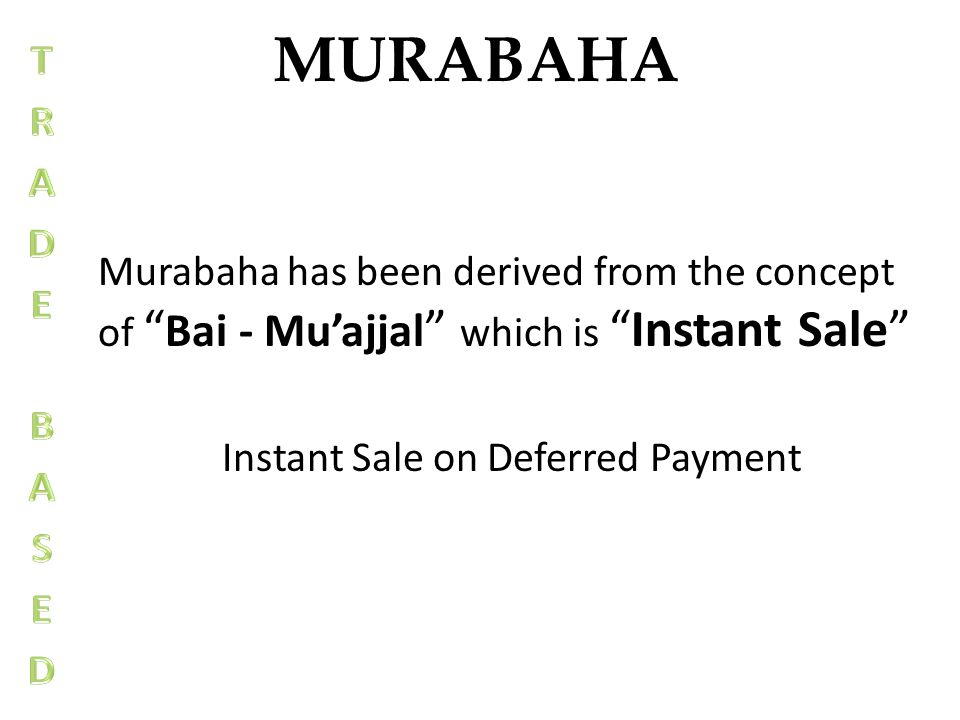 MURABAHA Murabaha has been derived from the concept of Bai - Muajjal which isInstant Sale Instant Sale on Deferred Payment