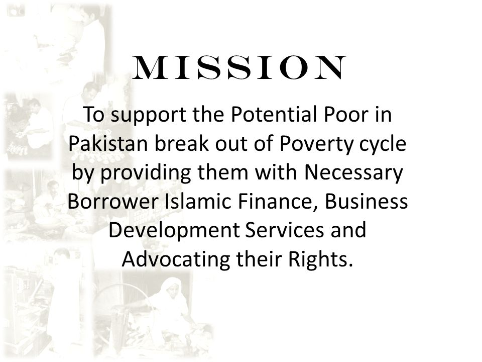 MISSION To support the Potential Poor in Pakistan break out of Poverty cycle by providing them with Necessary Borrower Islamic Finance, Business Devel