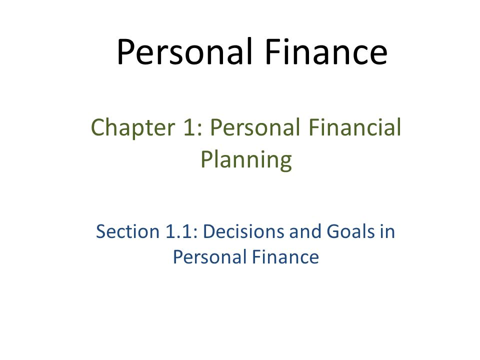 Personal Finance Chapter 1: Personal Financial Planning Section 1.1: Decisions and Goals in Personal Finance