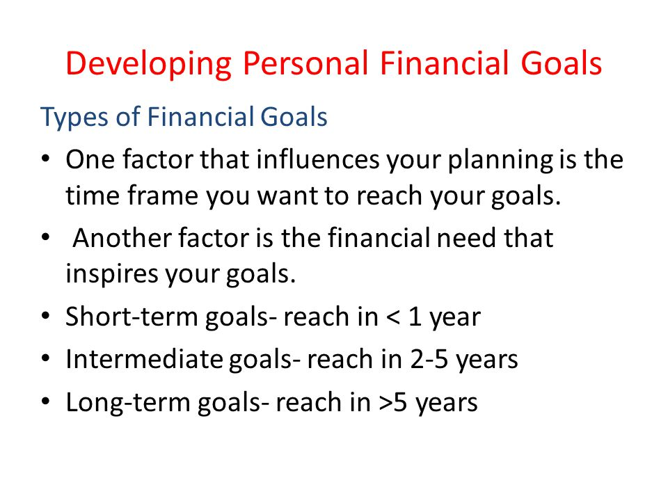 Developing Personal Financial Goals Types of Financial Goals One factor that influences your planning is the time frame you want to reach your goals.