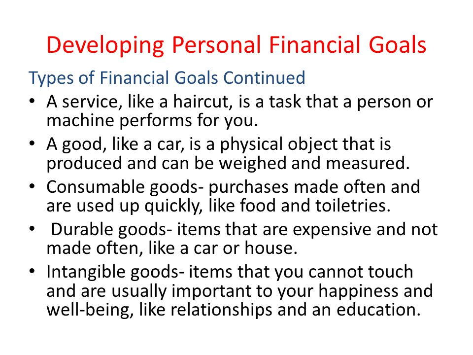 Developing Personal Financial Goals Types of Financial Goals Continued A service, like a haircut, is a task that a person or machine performs for you.
