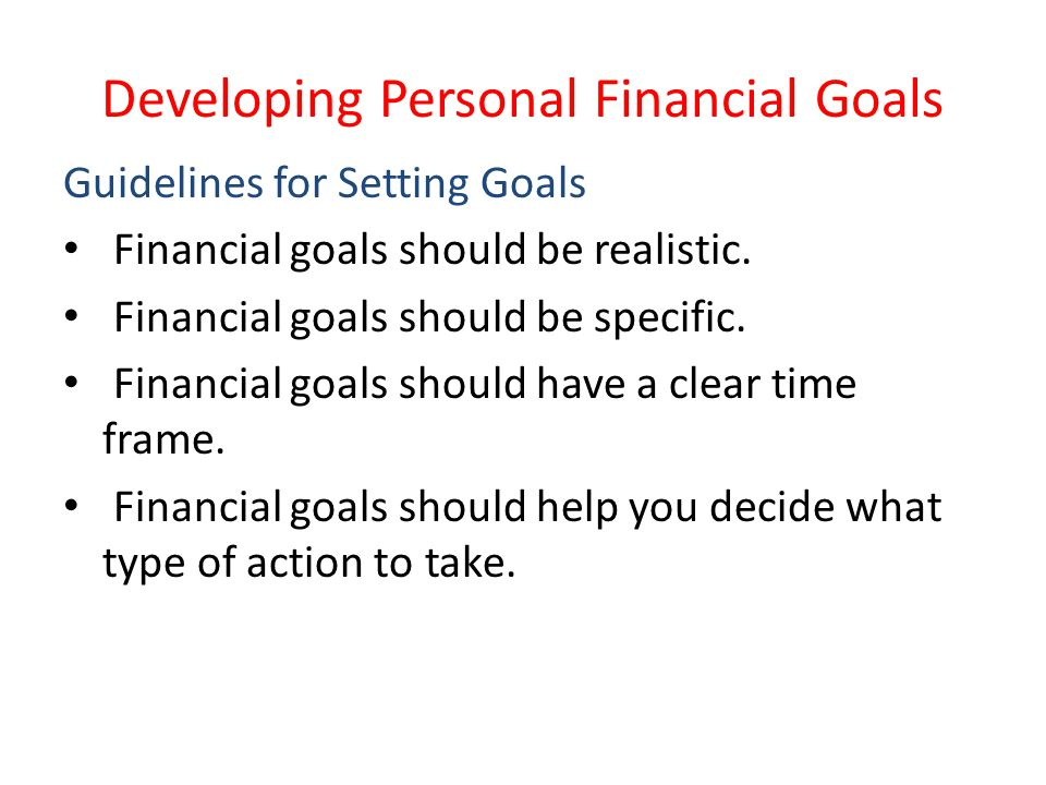 Developing Personal Financial Goals Guidelines for Setting Goals Financial goals should be realistic. Financial goals should be specific. Financial go