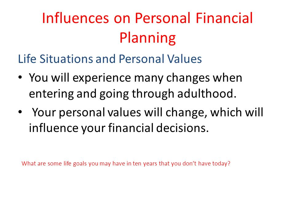 Influences on Personal Financial Planning Life Situations and Personal Values You will experience many changes when entering and going through adultho