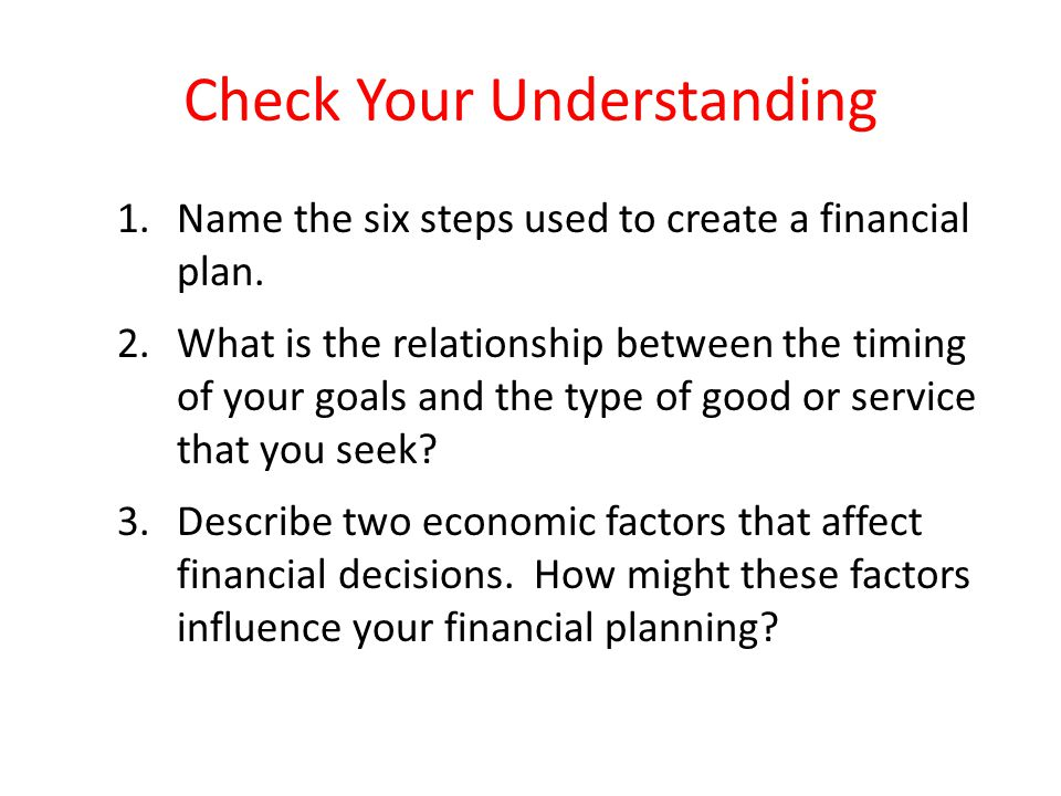 Check Your Understanding 1.Name the six steps used to create a financial plan. 2.What is the relationship between the timing of your goals and the typ