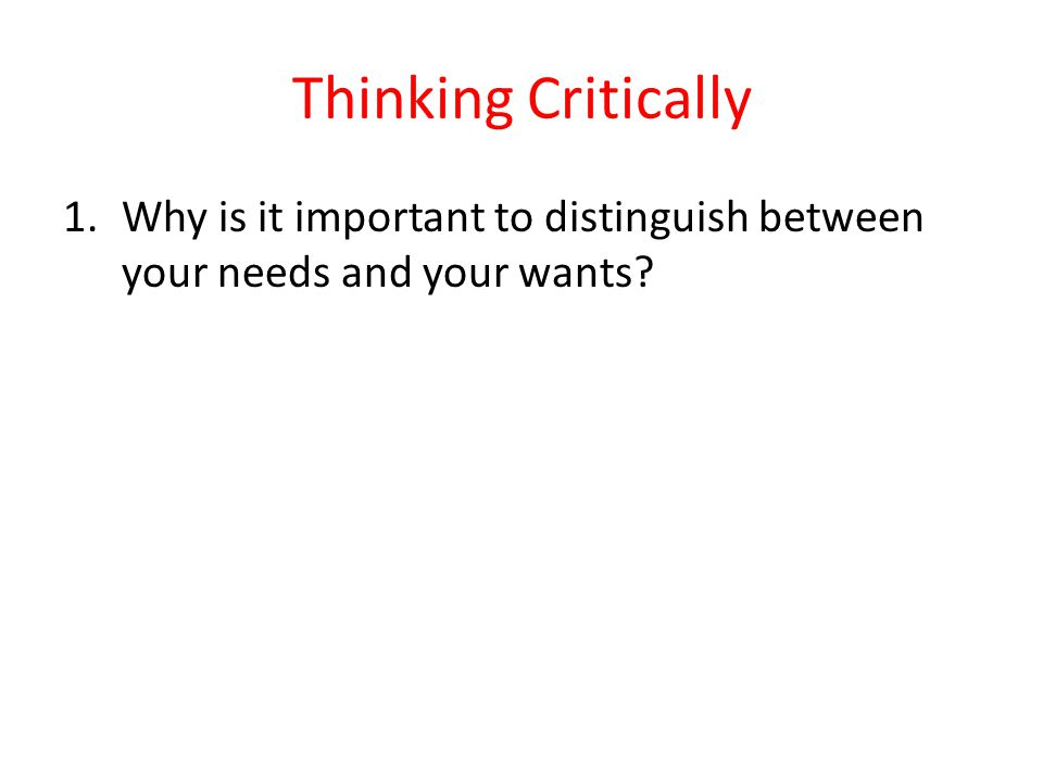 Thinking Critically 1.Why is it important to distinguish between your needs and your wants?