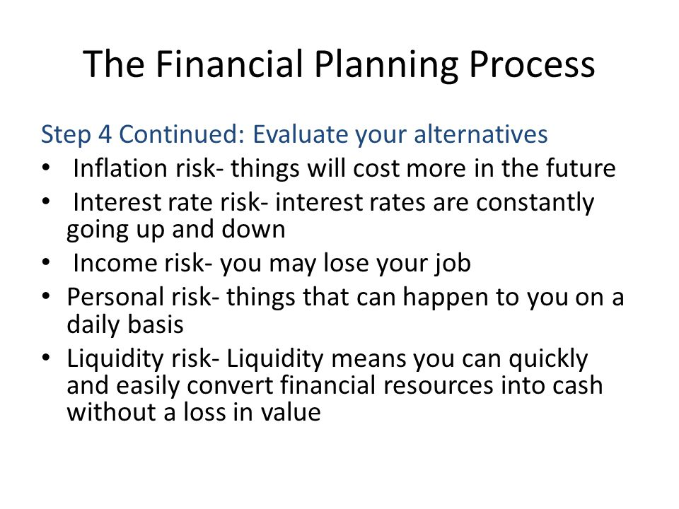 The Financial Planning Process Step 4 Continued: Evaluate your alternatives Inflation risk- things will cost more in the future Interest rate risk- in