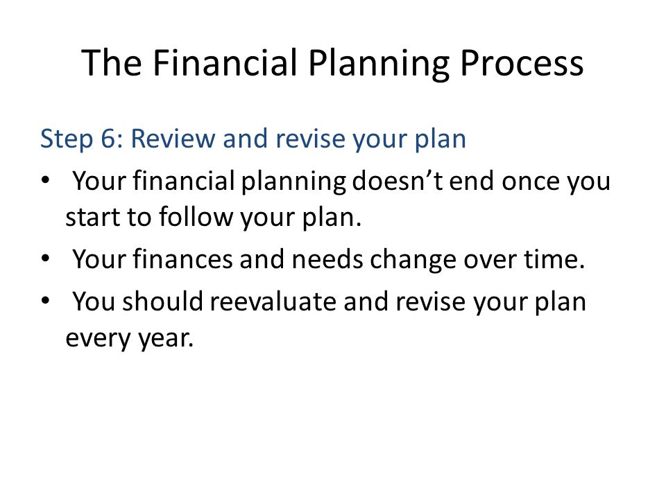 The Financial Planning Process Step 6: Review and revise your plan Your financial planning doesnt end once you start to follow your plan. Your finance