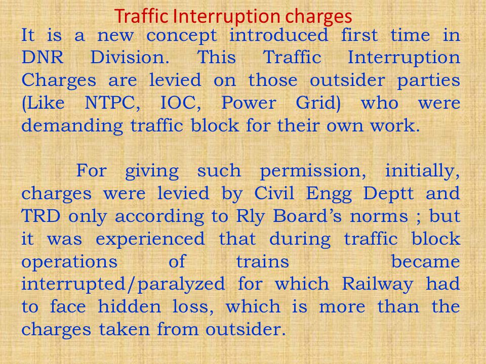 Accordingly, all factors which affect movement of trains during traffic block were evaluated in terms of money-value and introduced as Interruption charges for Power and Traffic Block.