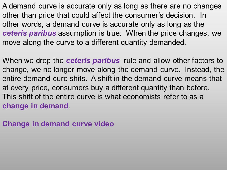 A demand curve is accurate only as long as there are no changes other than price that could affect the consumers decision.