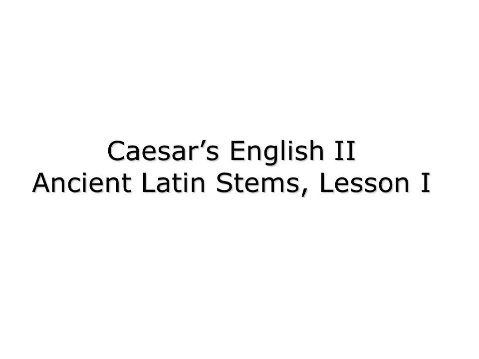 Caesars English II Ancient Latin Stems, Lesson I