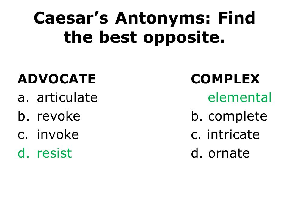 Caesars Antonyms: Find the best opposite. ADVOCATECOMPLEX a.articulatea. elemental b.revokeb. complete c.invokec. intricate d.resistd. ornate