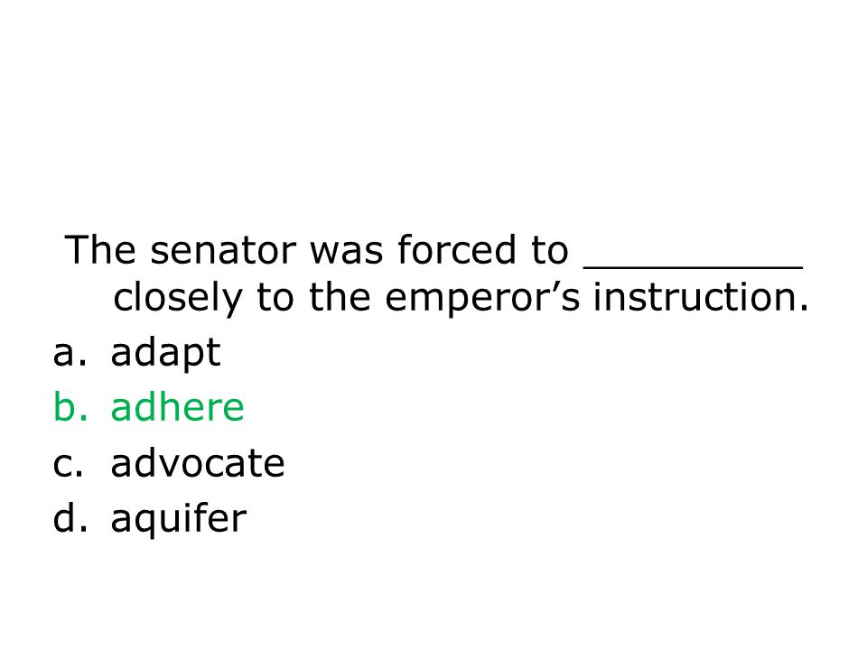 The senator was forced to _________ closely to the emperors instruction.