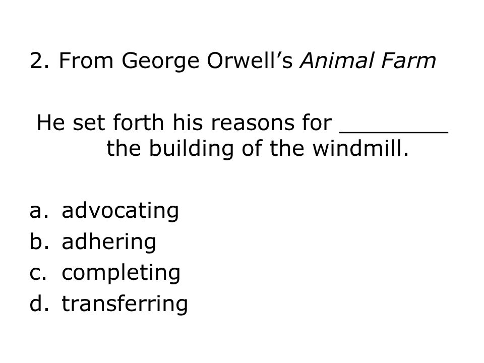 2. From George Orwells Animal Farm He set forth his reasons for ________ the building of the windmill. a.advocating b.adhering c.completing d.transfer