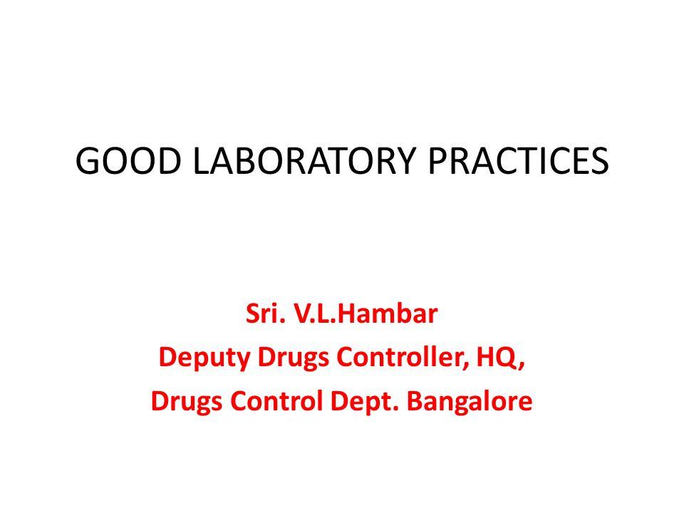 GOOD LABORATORY PRACTICES Sri. V.L.Hambar Deputy Drugs Controller, HQ, Drugs Control Dept. Bangalore