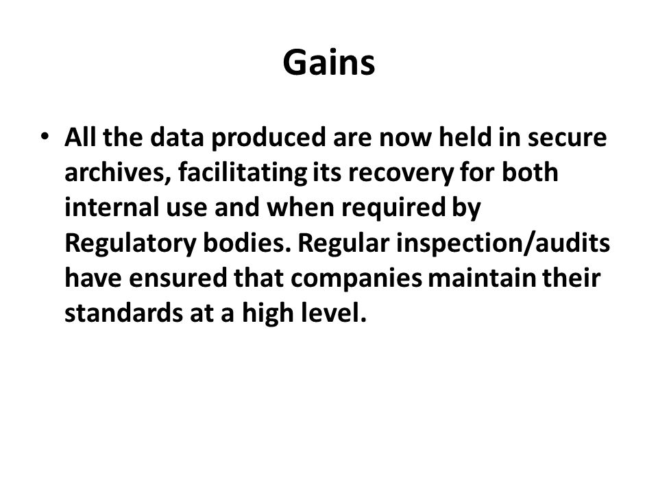 Gains All the data produced are now held in secure archives, facilitating its recovery for both internal use and when required by Regulatory bodies. R