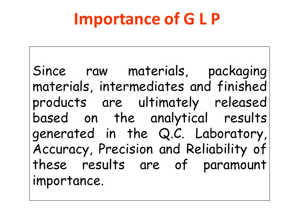 Importance of G L P Since raw materials, packaging materials, intermediates and finished products are ultimately released based on the analytical resu