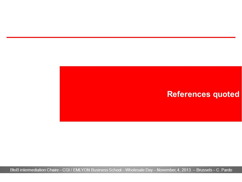 BtoB intermediation Chaire – CGI / EMLYON Business School – Wholesale Day – November, 4, 2013 – Brussels – C. Pardo References quoted