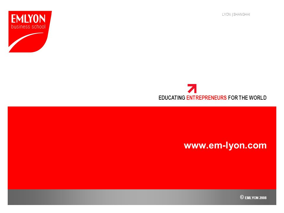 LYON | SHANGHAI EDUCATING ENTREPRENEURS FOR THE WORLD www.em-lyon.com © EMLYON 2008