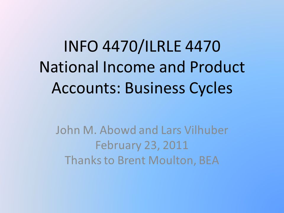 INFO 4470/ILRLE 4470 National Income and Product Accounts: Business Cycles John M.