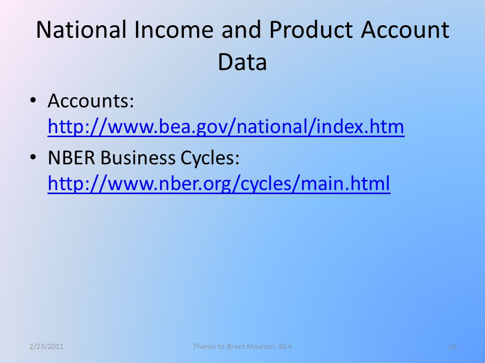 National Income and Product Account Data Accounts: http://www.bea.gov/national/index.htm http://www.bea.gov/national/index.htm NBER Business Cycles: http://www.nber.org/cycles/main.html http://www.nber.org/cycles/main.html 2/23/2011Thanks to Brent Moulton, BEA24