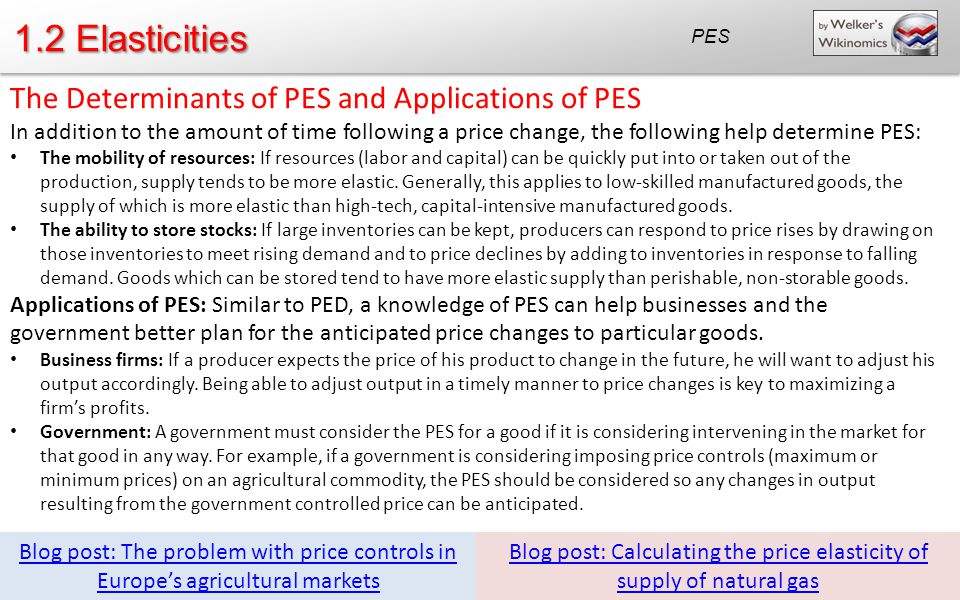 1.2 Elasticities The Determinants of PES and Applications of PES In addition to the amount of time following a price change, the following help determine PES: The mobility of resources: If resources (labor and capital) can be quickly put into or taken out of the production, supply tends to be more elastic.