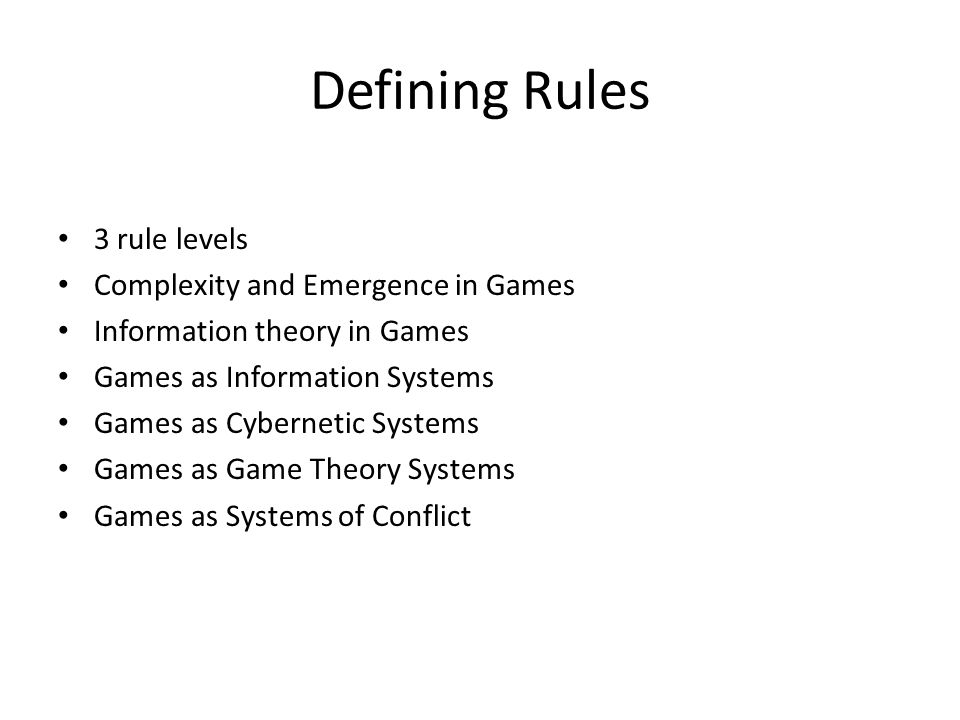 Defining Rules 3 rule levels Complexity and Emergence in Games Information theory in Games Games as Information Systems Games as Cybernetic Systems Games as Game Theory Systems Games as Systems of Conflict