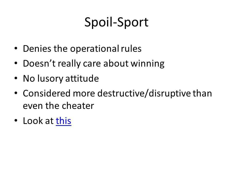 Spoil-Sport Denies the operational rules Doesnt really care about winning No lusory attitude Considered more destructive/disruptive than even the cheater Look at thisthis