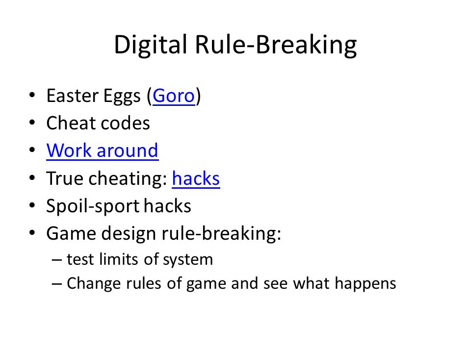 Digital Rule-Breaking Easter Eggs (Goro)Goro Cheat codes Work around True cheating: hackshacks Spoil-sport hacks Game design rule-breaking: – test limits of system – Change rules of game and see what happens