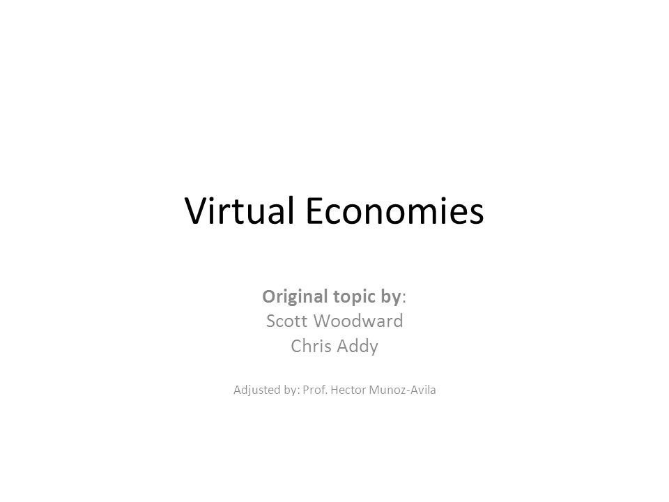 Virtual Economies Original topic by: Scott Woodward Chris Addy Adjusted by: Prof.