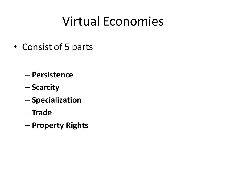 Virtual Economies Consist of 5 parts – Persistence – Scarcity – Specialization – Trade – Property Rights